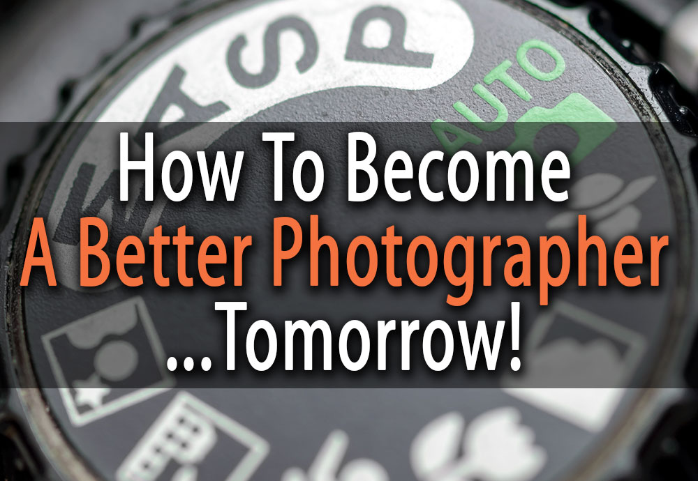 Three Things You Can Do Today to Become a Better Photographer Tomorrow