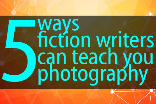 Five Things Fiction Writers Can Teach You About Photography