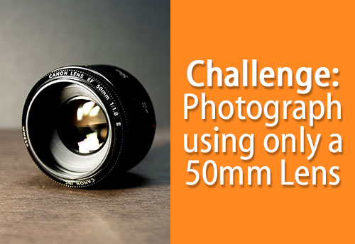 Challenge: Photograph With Only a 50mm Lens