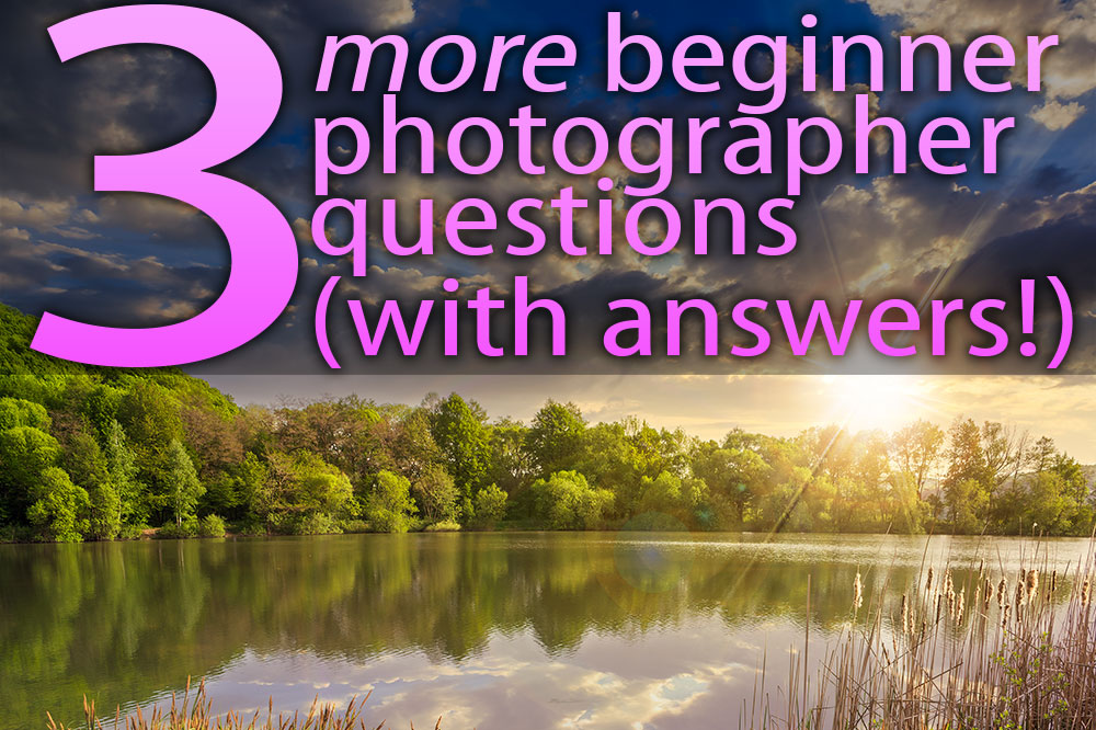 Three More Beginner Photography Questions