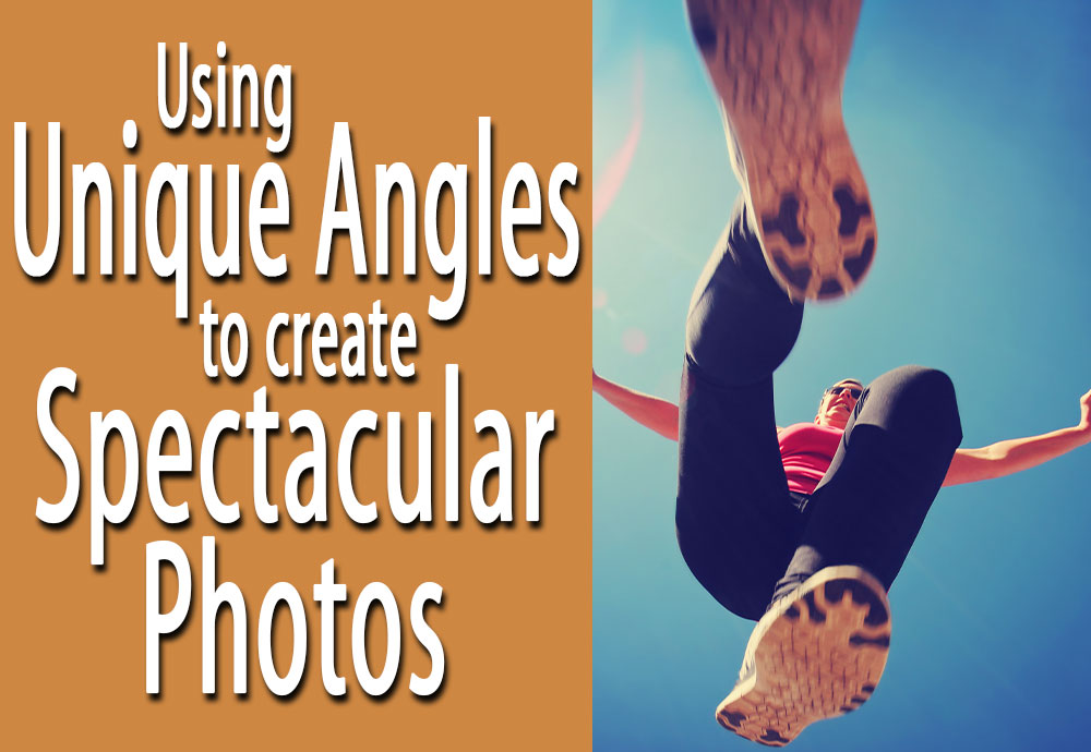 Using Unique Angles to Create Spectacular Photos