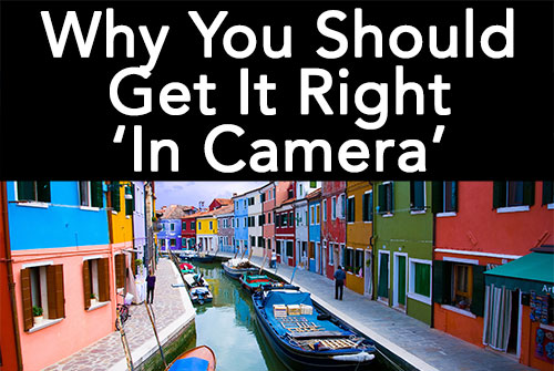 "Why You Should ""Get It Right In Camera"""